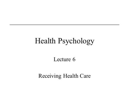Health Psychology Lecture 6 Receiving Health Care.