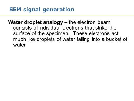 1 SEM signal generation Water droplet analogy – the electron beam consists of individual electrons that strike the surface of the specimen. These electrons.