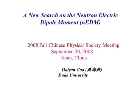 A New Search on the Neutron Electric Dipole Moment (nEDM) 2008 Fall Chinese Physical Society Meeting September 20, 2008 Jinan, China Haiyan Gao ( 高海燕 )