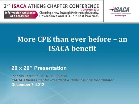 More CPE than ever before – an ISACA benefit 20 x 20'' Presentation Ioannis Lefkakis, CISA, CFE, CRISC ISACA Athens Chapter President & Certifications.