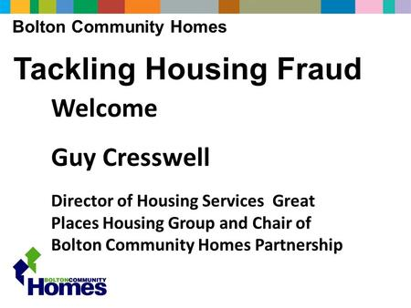 Bolton Community Homes Tackling Housing Fraud Welcome Guy Cresswell Director of Housing Services Great Places Housing Group and Chair of Bolton Community.