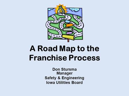 A Road Map to the Franchise Process Don Stursma Manager Safety & Engineering Iowa Utilities Board.