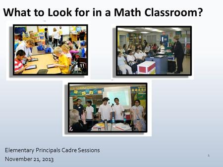 What to Look for in a Math Classroom? Elementary Principals Cadre Sessions November 21, 2013 1.