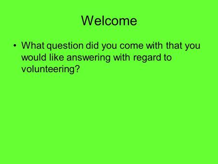 Welcome What question did you come with that you would like answering with regard to volunteering?