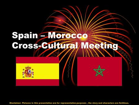 Spain – Morocco Cross-Cultural Meeting Disclaimer: Pictures in this presentation are for representation purposes, the story and characters are fictitious.