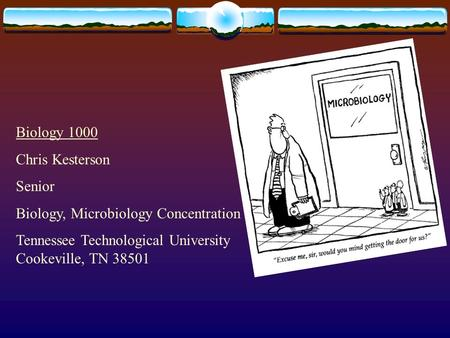 Biology 1000 Chris Kesterson Senior Biology, Microbiology Concentration Tennessee Technological University Cookeville, TN 38501.