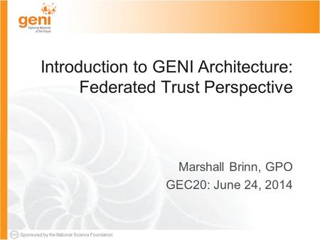 Sponsored by the National Science Foundation Introduction to GENI Architecture: Federated Trust Perspective Marshall Brinn, GPO GEC20: June 24, 2014.