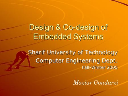 Design & Co-design of Embedded Systems Sharif University of Technology Computer Engineering Dept. Fall-Winter 2005 Maziar Goudarzi.