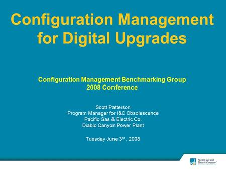 Configuration Management for Digital Upgrades Configuration Management Benchmarking Group 2008 Conference Scott Patterson Program Manager for I&C Obsolescence.