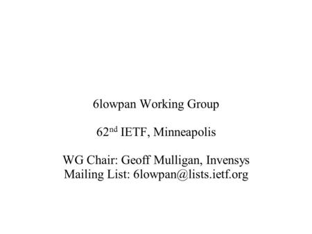 6lowpan Working Group 62 nd IETF, Minneapolis WG Chair: Geoff Mulligan, Invensys Mailing List: