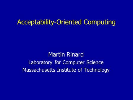 Acceptability-Oriented Computing Martin Rinard Laboratory for Computer Science Massachusetts Institute <strong>of</strong> Technology.