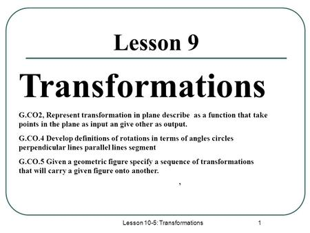 Lesson 10-5: Transformations 1 Lesson 9 Transformations G.CO2, Represent transformation in plane describe as a function that take points in the plane as.