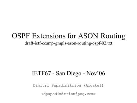 OSPF Extensions for ASON Routing draft-ietf-ccamp-gmpls-ason-routing-ospf-02.txt IETF67 - San Diego - Nov'06 Dimitri Papadimitriou (Alcatel)