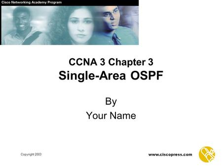 Www.ciscopress.com Copyright 2003 CCNA 3 Chapter 3 Single-Area OSPF By Your Name.