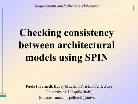 Checking consistency between architectural models using SPIN Requirements and Software Architectures Begin Paola Inverardi, Henry Muccini, Patrizio Pelliccione.