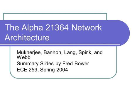 The Alpha 21364 Network Architecture Mukherjee, Bannon, Lang, Spink, and Webb Summary Slides by Fred Bower ECE 259, Spring 2004.