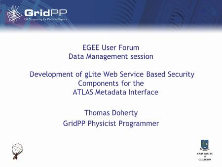 EGEE User Forum Data Management session Development of gLite Web Service Based Security Components for the ATLAS Metadata Interface Thomas Doherty GridPP.