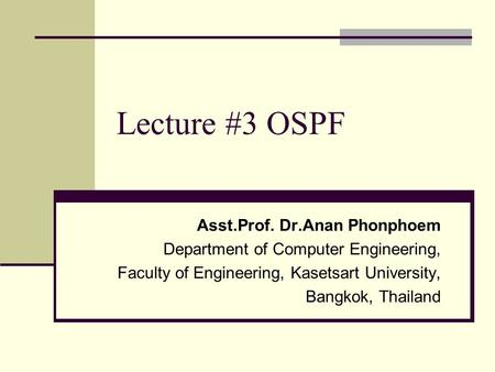 Lecture #3 OSPF Asst.Prof. Dr.Anan Phonphoem Department of Computer Engineering, Faculty of Engineering, Kasetsart University, Bangkok, Thailand.