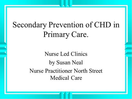 Secondary Prevention of CHD in Primary Care. Nurse Led Clinics by Susan Neal Nurse Practitioner North Street Medical Care.