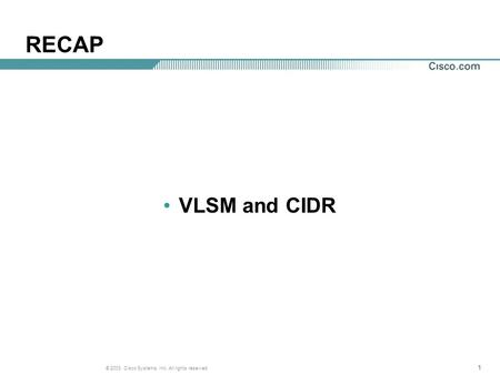 111 © 2003, Cisco Systems, Inc. All rights reserved. RECAP VLSM and CIDR.