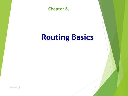 Routing Basics Chapter 8. powered by DJ 1. C HAPTER O BJECTIVES At the end of this Chapter you will be able to:  Understand routing basics. powered by.