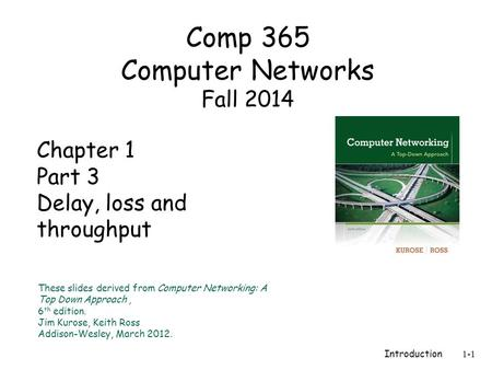 Introduction 1-1 Chapter 1 Part 3 Delay, loss and throughput These slides derived from Computer Networking: A Top Down Approach, 6 th edition. Jim Kurose,