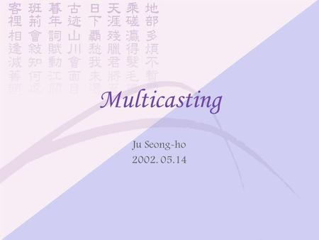 Multicasting Ju Seong-ho 2002. 05.14. Previous work behind main one.