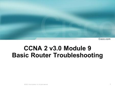 1 © 2003, Cisco Systems, Inc. All rights reserved. CCNA 2 v3.0 Module 9 Basic Router Troubleshooting.