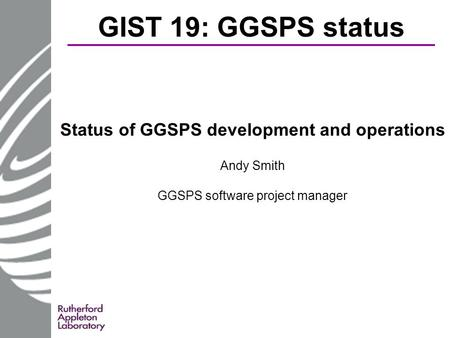 GIST 19: GGSPS status Status of GGSPS development and operations Andy Smith GGSPS software project manager.