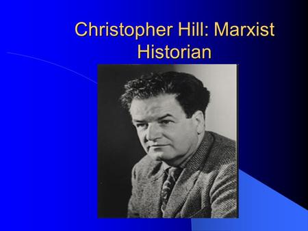 Christopher Hill: Marxist Historian. Background British historian who examined the history of the 17 th C. Born to a middle class Methodist family in.