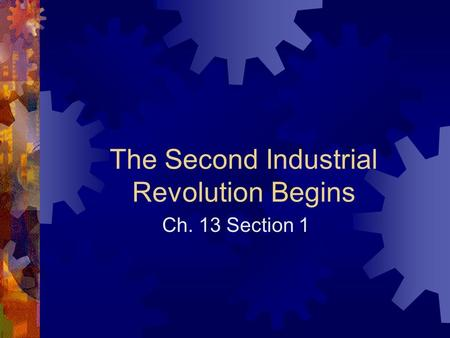 The Second Industrial Revolution Begins Ch. 13 Section 1.