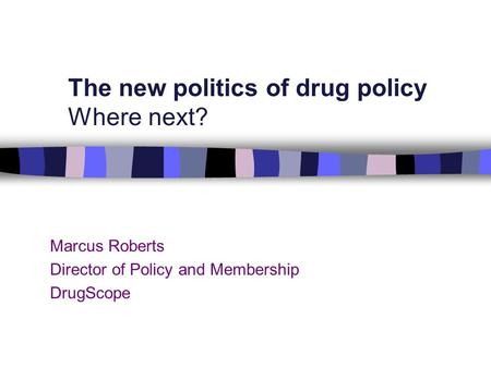 Marcus Roberts Director of Policy and Membership DrugScope The new politics of drug policy Where next?