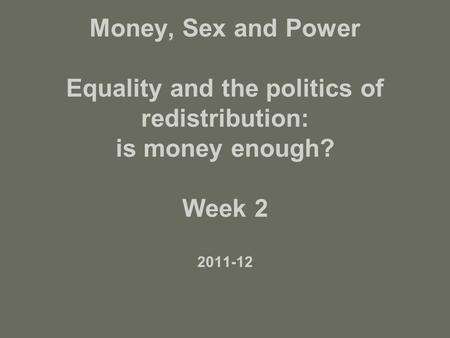 Money, Sex and Power Equality and the politics of redistribution: is money enough? Week 2 2011-12.