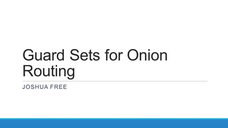 Guard Sets for Onion Routing JOSHUA FREE. Tor Most popular low-latency distributed anonymity network Controversial decisions of guard selection strategies.
