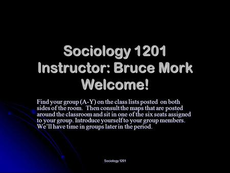 Sociology 1201 Sociology 1201 Instructor: Bruce Mork Welcome! Find your group (A-Y) on the class lists posted on both sides of the room. Then consult the.