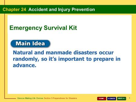 Glencoe Making Life Choices Section 5 Preparedness for Disasters Chapter 24 Accident and Injury Prevention 1 << BACK NEXT >> HOME Natural and manmade disasters.