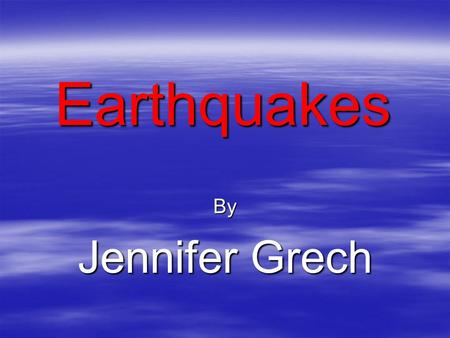 Earthquakes By Jennifer Grech. What is an earthquake?  Earthquakes are the shaking, rolling or sudden shock of the earth's surface. They are the Earth's.