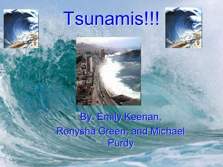 Tsunamis!!! By. Emily Keenan, Ronysha Green, and Michael Purdy.