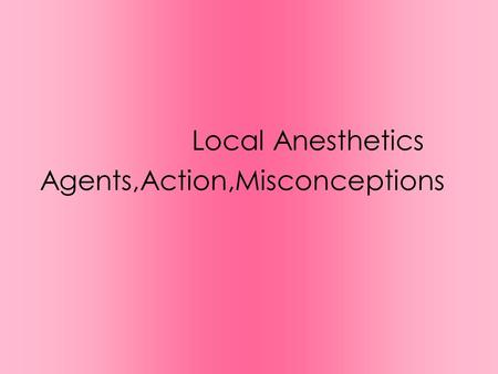 Local Anesthetics Agents,Action,Misconceptions. Lecture Objectives Review the mechanism of action, pharmacodynamics, phamacokinetics, toxicity, and common.