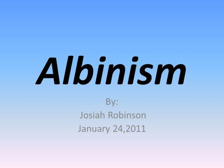 Albinism By: Josiah Robinson January 24,2011. Albinism is an inherited condition present at birth, characterized by a lack of melanin that normally gives.