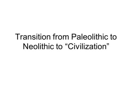 "Transition from Paleolithic to Neolithic to ""Civilization"""