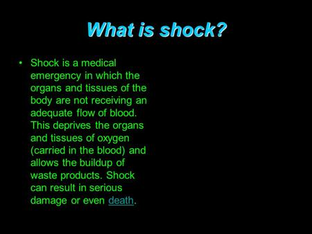 What is shock? Shock is a medical emergency in which the organs and tissues of the body are not receiving an adequate flow of blood. This deprives the.
