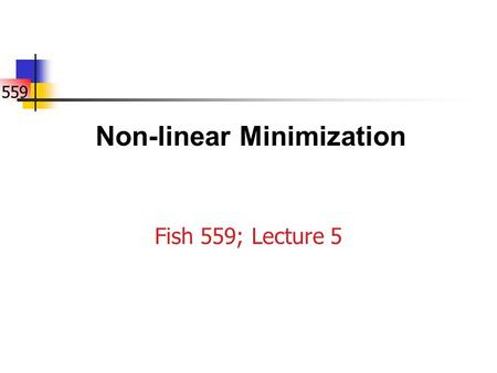 559 Fish 559; Lecture 5 Non-linear Minimization. 559 Introduction Non-linear minimization (or optimization) is the numerical technique that is used by.