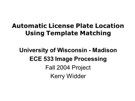 Automatic License Plate Location Using Template Matching University of Wisconsin - Madison ECE 533 Image Processing Fall 2004 Project Kerry Widder.