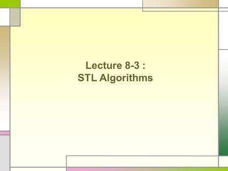 Lecture 8-3 : STL Algorithms. STL Algorithms The Standard Template Library not only contains container classes, but also algorithms that operate on sequence.