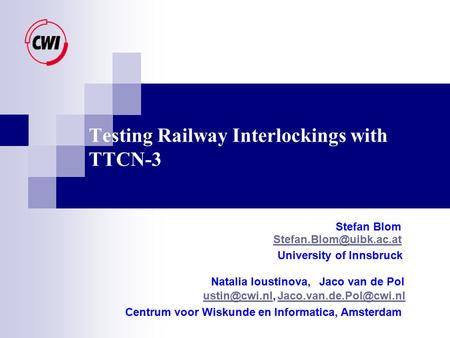 Testing Railway Interlockings with TTCN-3 Stefan Blom University of Innsbruck Natalia Ioustinova,Jaco van de Pol