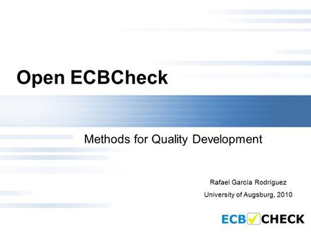 Open ECBCheck Methods for Quality Development Rafael García Rodríguez University of Augsburg, 2010.