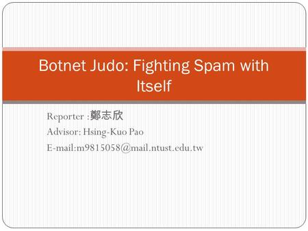 Reporter : 鄭志欣 Advisor: Hsing-Kuo Pao Botnet Judo: Fighting Spam with Itself.