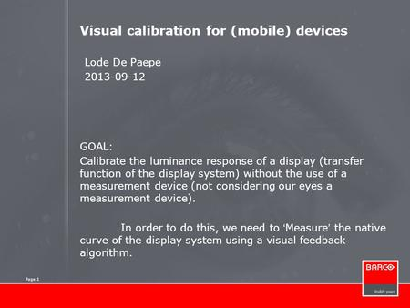 Page 1 Visual calibration for (mobile) devices Lode De Paepe 2013-09-12 GOAL: Calibrate the luminance response of a display (transfer function of the display.