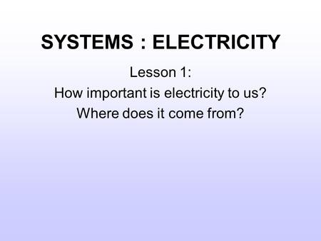 SYSTEMS : ELECTRICITY Lesson 1: How important is electricity to us? Where does it come from?